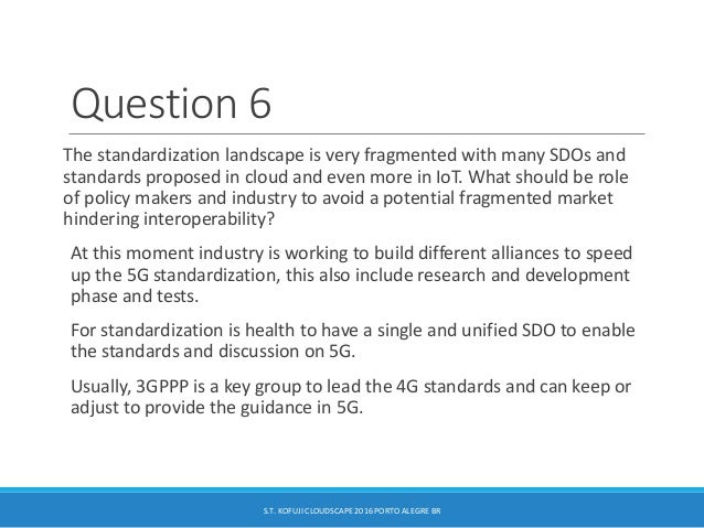 Question 6 The standardization landscape is very fragmented with many SDOs and standards proposed in cloud and even more i...