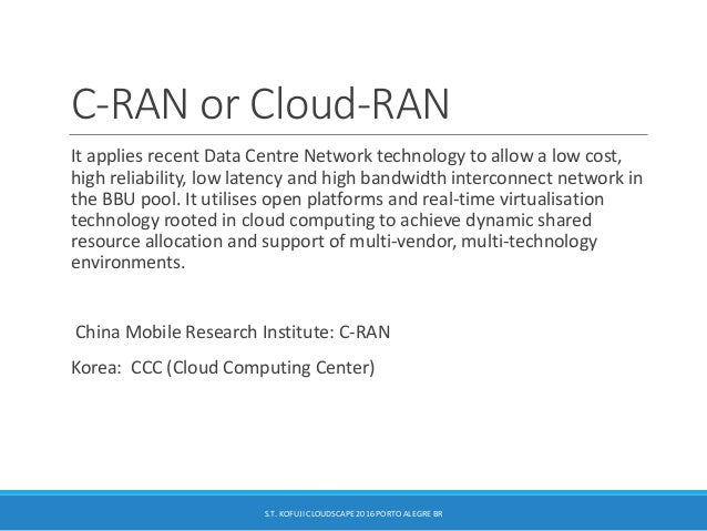 C-RAN or Cloud-RAN It applies recent Data Centre Network technology to allow a low cost, high reliability, low latency and...