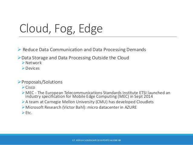 Cloud, Fog, Edge  Reduce Data Communication and Data Processing Demands Data Storage and Data Processing Outside the Clo...