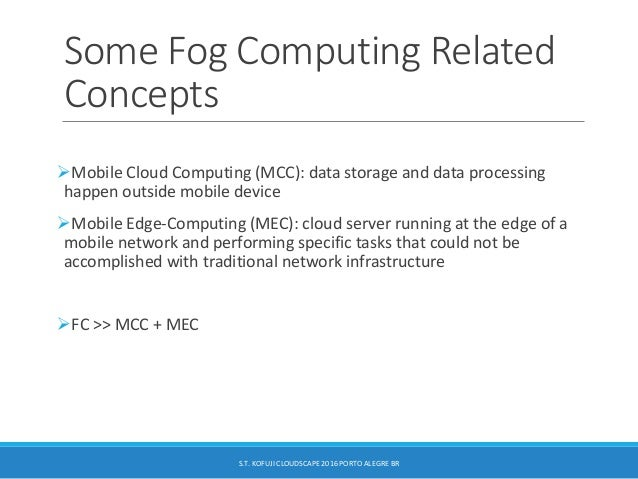 Some Fog Computing Related Concepts Mobile Cloud Computing (MCC): data storage and data processing happen outside mobile ...