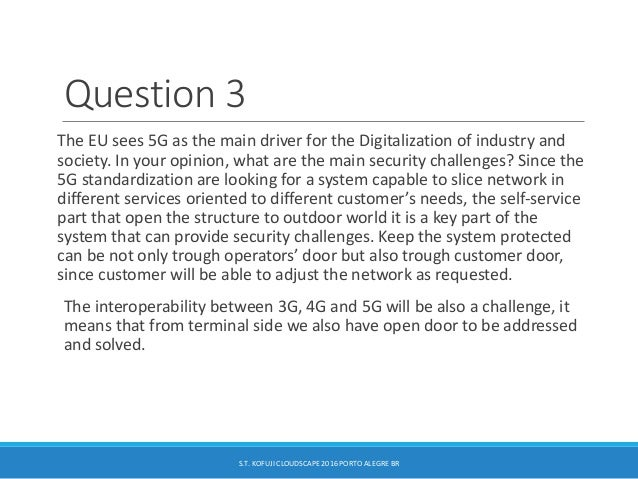 Question 3 The EU sees 5G as the main driver for the Digitalization of industry and society. In your opinion, what are the...