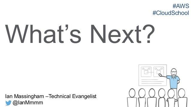 Ian Massingham –Technical Evangelist @IanMmmm What's Next? #AWS #CloudSchool