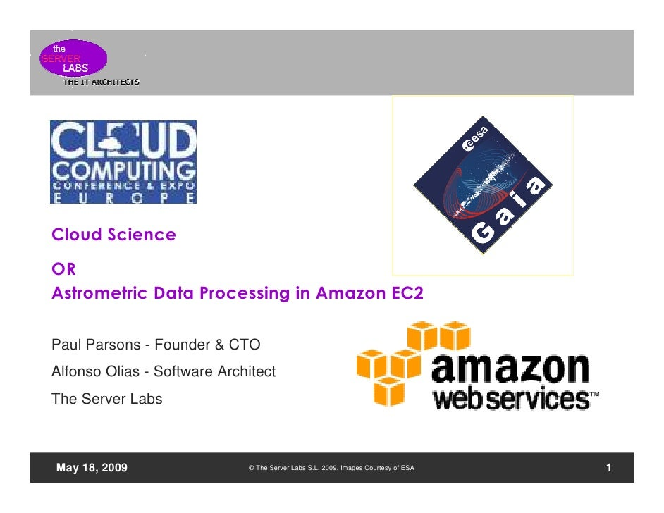Cloud Science OR Astrometric Data Processing in Amazon EC2 n  Paul Parsons - Founder & CTO Alfonso Olias - Software Archit...