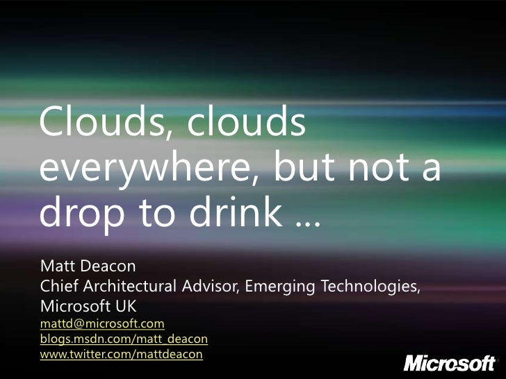 Clouds, clouds everywhere, but not a drop to drink ...<br />Matt Deacon<br />Chief Architectural Advisor, Emerging Technol...