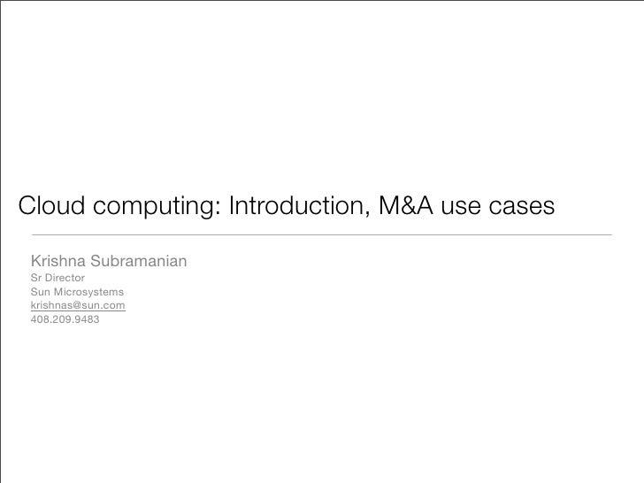 Cloud computing: Introduction, M&A use cases  Krishna Subramanian  Sr Director  Sun Microsystems  krishnas@sun.com  408.20...
