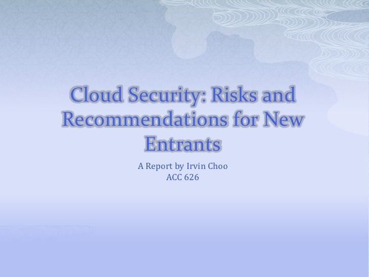 Cloud Security: Risks and Recommendations for New Entrants<br />A Report by Irvin Choo<br />ACC 626<br />