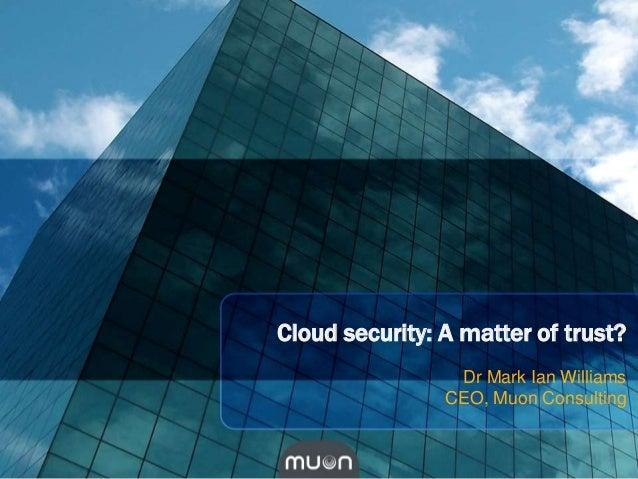 Cloud security: A matter of trust?                 Dr Mark Ian Williams                CEO, Muon Consulting