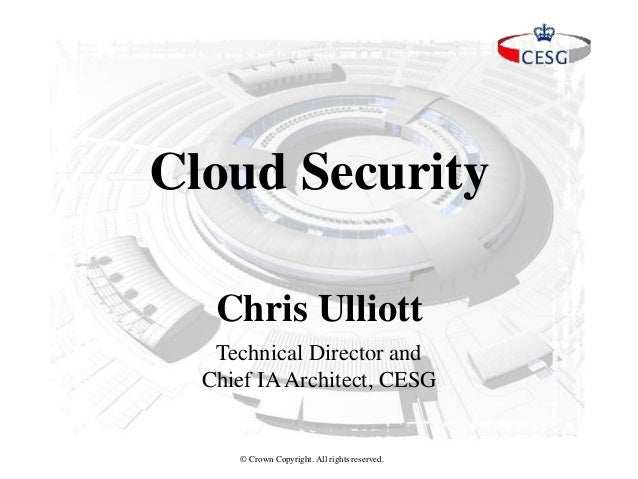 © Crown Copyright. All rights reserved. Chris Ulliott Cloud Security Technical Director and Chief IAArchitect, CESG