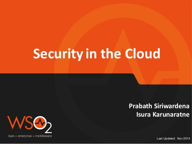 Security  in  the  Cloud  Prabath  Siriwardena  Isura  Karunaratne  Last Updated: Nov 2014