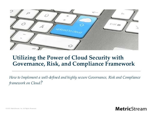 © 2015 MetricStream, Inc. All Rights Reserved. Utilizing the Power of Cloud Security with Governance, Risk, and Compliance...