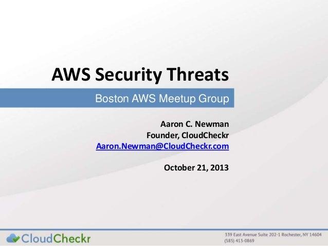 AWS Security Threats Boston AWS Meetup Group Aaron C. Newman Founder, CloudCheckr Aaron.Newman@CloudCheckr.com October 21,...