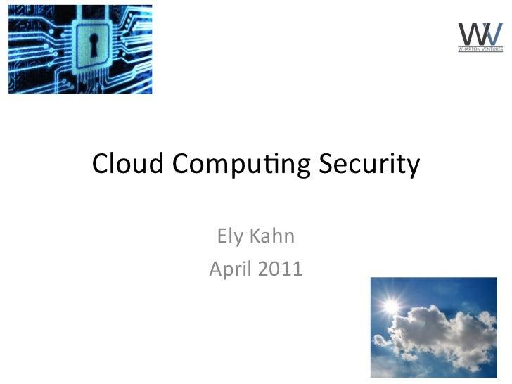 Cloud Compu)ng Security             Ely Kahn            April 2011                                     1