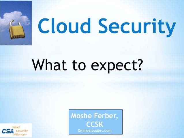 Cloud Security Moshe Ferber, CCSK Onlinecloudsec.com What to expect?