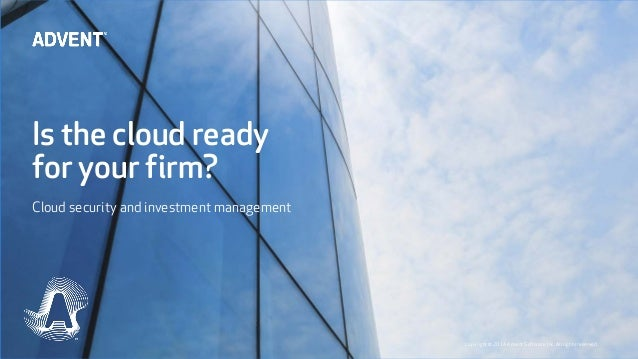 Is the cloud ready for your firm? Cloud security and investment management Copyright© 2014 Advent Software, Inc. All right...