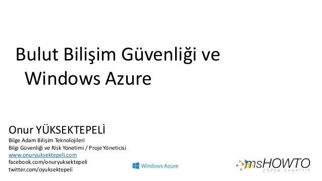 Bulut Bilişim Güvenliği ve Windows Azure Onur YÜKSEKTEPELİ Bilge Adam Bilişim Teknolojileri Bilgi Güvenliği ve Risk Yöneti...