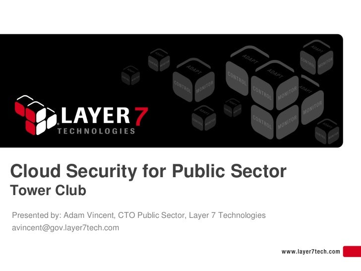 Cloud Security for Public Sector Tower Club Presented by: Adam Vincent, CTO Public Sector, Layer 7 Technologies avincent@g...