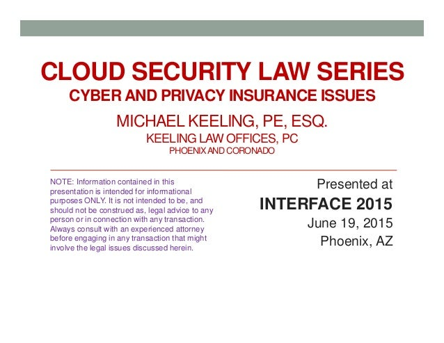 CLOUD SECURITY LAW SERIES CYBER AND PRIVACY INSURANCE ISSUES MICHAEL KEELING, PE, ESQ. KEELING LAW OFFICES, PC PHOENIXANDC...