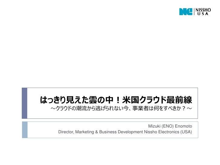はっきり見えた雲の中!米国クラウド最前線 ~クラウドの潮流から逃げられない今、事業者は何をすべきか?~                                               Mizuki (ENO) Enomoto  Di...
