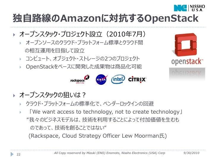 独自路線のAmazonに対抗するOpenStack    オープンスタック・プロジェクト設立(2010年7月)        オープンソースのクラウド・プラットフォーム標準とクラウド間         の相互運用を目指して設立      ...