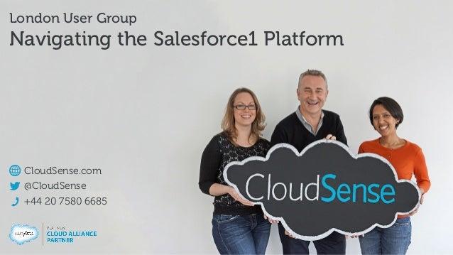 CloudSense.com @CloudSense +44 20 7580 6685 London User Group Navigating the Salesforce1 Platform