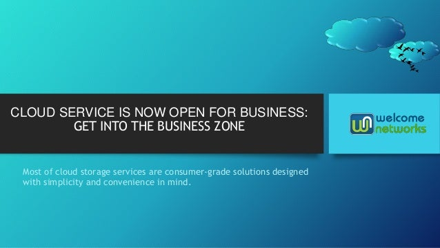 CLOUD SERVICE IS NOW OPEN FOR BUSINESS: GET INTO THE BUSINESS ZONE Most of cloud storage services are consumer-grade solut...