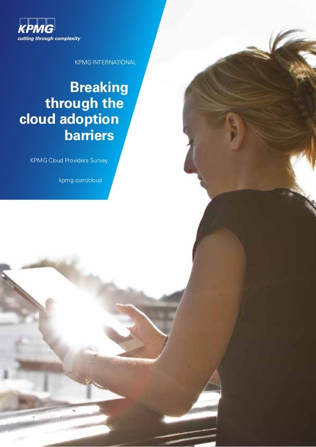 KPMG INTERNATIONAL  Breaking through the cloud adoption barriers KPMG Cloud Providers Survey kpmg.com/cloud