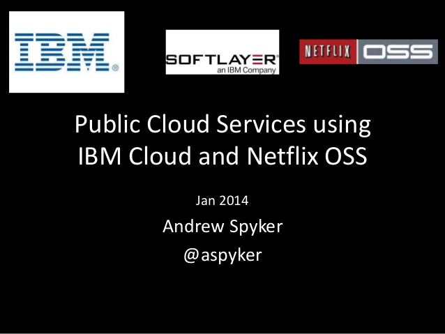 Public Cloud Services using IBM Cloud and Netflix OSS Jan 2014  Andrew Spyker @aspyker