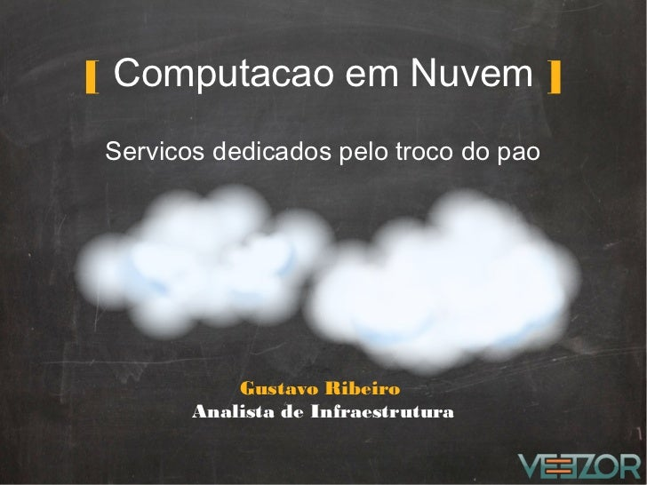 [ Computacao em Nuvem ]Servicos dedicados pelo troco do pao           Gustavo Ribeiro       Analista de Infraestrutura