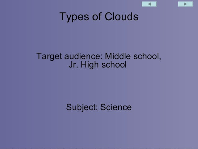 Types of Clouds  Target audience: Middle school, Jr. High school  Subject: Science