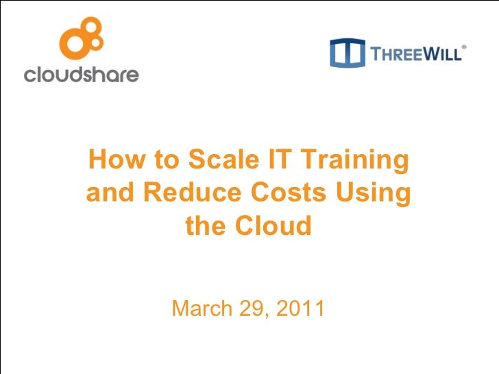 How to Scale IT Training and Reduce Costs Using the Cloud March 29, 2011