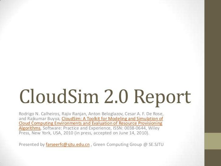 CloudSim 2.0 Report<br />Rodrigo N. Calheiros, Rajiv Ranjan, Anton Beloglazov, Cesar A. F. De Rose, and RajkumarBuyya,Clo...