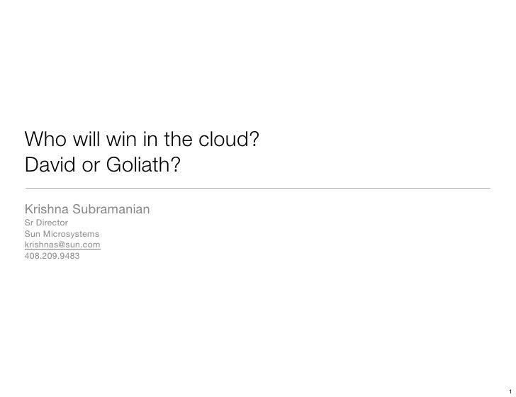 Who will win in the cloud? David or Goliath? Krishna Subramanian Sr Director Sun Microsystems krishnas@sun.com 408.209.948...