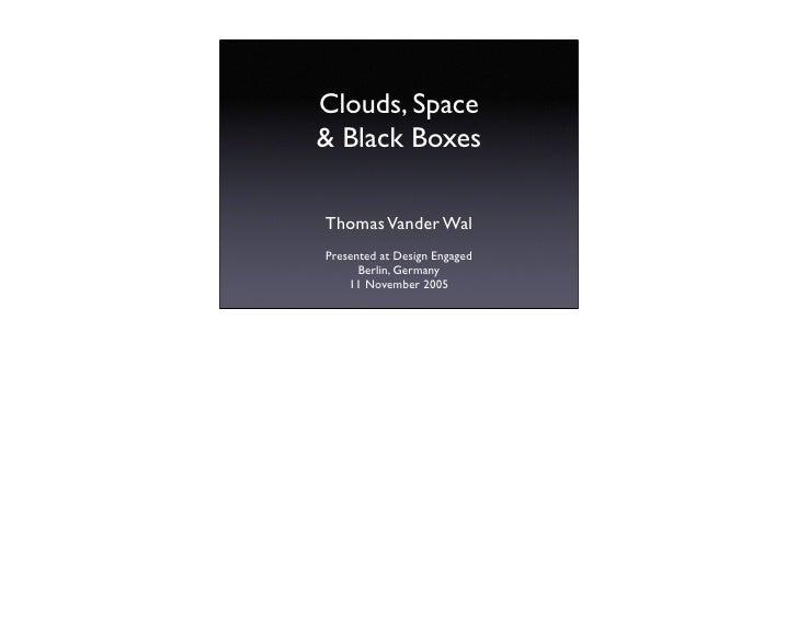 Clouds, Space & Black Boxes  Thomas Vander Wal Presented at Design Engaged       Berlin, Germany     11 November 2005