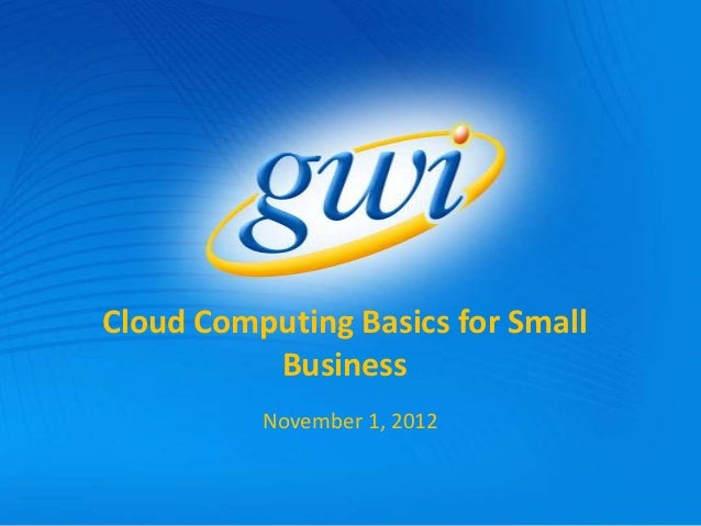Cloud Computing Basics for Small          Business          November 1, 2012