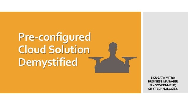 Pre-configured Cloud Solution Demystified SOUGATA MITRA BUSINESS MANAGER SI – GOVERNMENT, SIFY TECHNOLOGIES