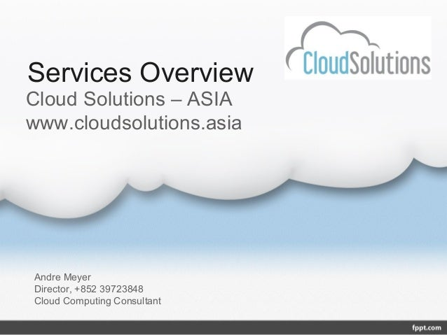 Services OverviewCloud Solutions – ASIAwww.cloudsolutions.asiaAndre MeyerDirector, +852 39723848Cloud Computing Consultant