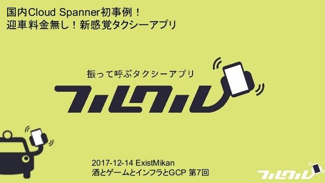 国内Cloud Spanner初事例! 迎車料金無し!新感覚タクシーアプリ 2017-12-14 ExistMikan 酒とゲームとインフラとGCP 第7回
