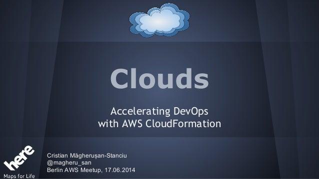 Clouds Accelerating DevOps with AWS CloudFormation Cristian Măgherușan-Stanciu @magheru_san Berlin AWS Meetup, 17.06.2014