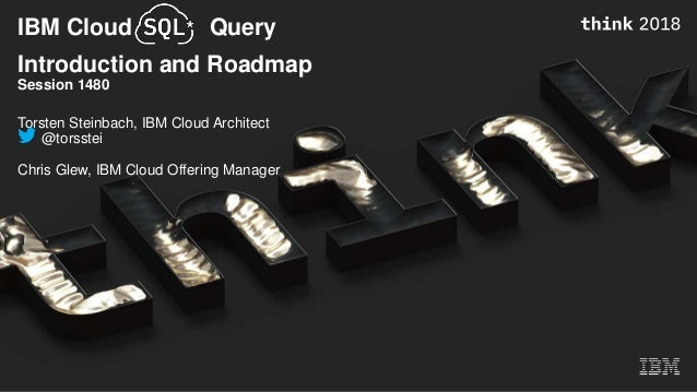 IBM Cloud Query Introduction and Roadmap Session 1480 Torsten Steinbach, IBM Cloud Architect @torsstei Chris Glew, IBM Clo...