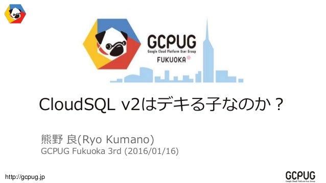 http://gcpug.jp CloudSQL v2はデキる子なのか? 熊野 良(Ryo Kumano) GCPUG Fukuoka 3rd (2016/01/16)