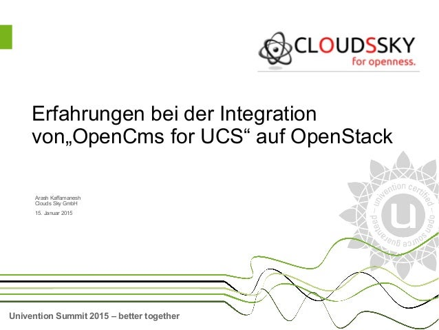 Univention Summit 2015 – better together Arash Kaffamanesh Clouds Sky GmbH 15. Januar 2015 Erfahrungen bei der Integration...