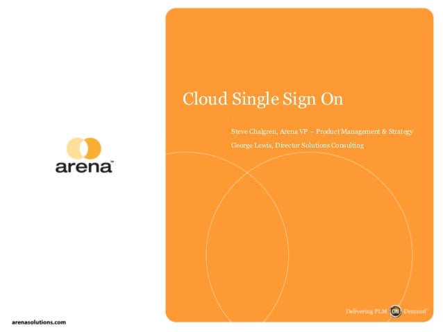 Cloud Single Sign On  Steve Chalgren, Arena VP – Product Management & Strategy George Lewis, Director Solutions Consult...