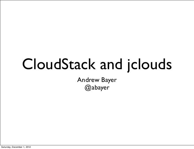 CloudStack and jclouds                             Andrew Bayer                               @abayerSaturday, December 1,...
