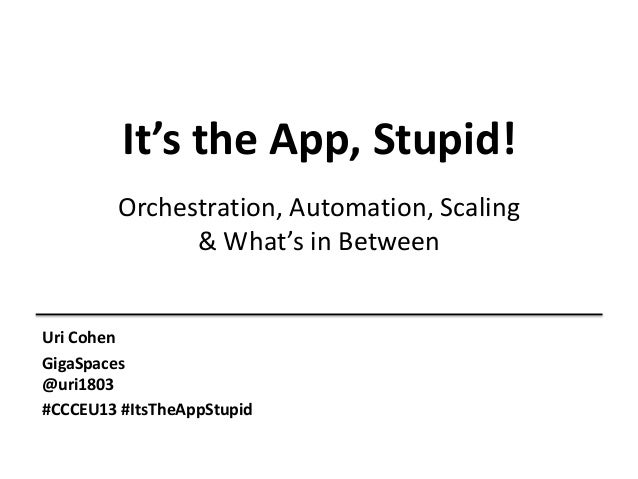 It's the App, Stupid! Orchestration, Automation, Scaling & What's in Between  Uri Cohen GigaSpaces @uri1803 #CCCEU13 #ItsT...