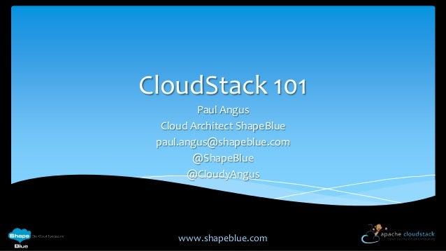 CloudStack 101 Paul Angus Cloud Architect ShapeBlue paul.angus@shapeblue.com @ShapeBlue @CloudyAngus  www.shapeblue.com
