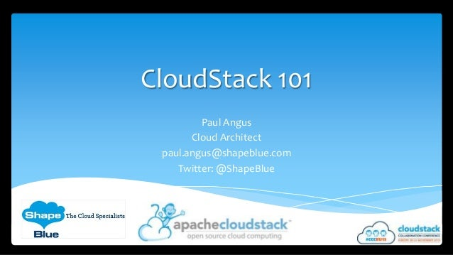 CloudStack 101 Paul Angus Cloud Architect paul.angus@shapeblue.com Twitter: @ShapeBlue
