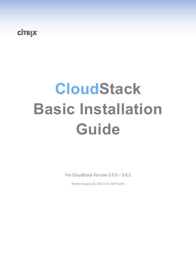 CloudStack Basic Installation Guide For CloudStack Version 3.0.0 – 3.0.2 Revised August 16, 2012 1:51 AM Pacific