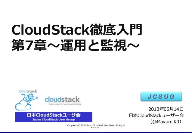 CloudStack徹底⼊入⾨門第7章〜~運⽤用と監視〜~Copyright  (C)  2013  Japan  CloudStack  User  Group  All  Rights  Reserved.2013年年05⽉月14⽇日⽇日本...