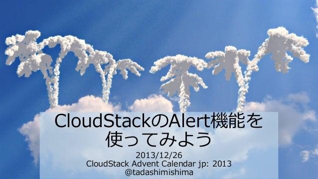 CloudStackのAlert機能を 使ってみよう 2013/12/26 CloudStack Advent Calendar jp: 2013 @tadashimishima