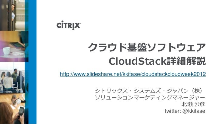 クラウド基盤ソフトウェア            CloudStack詳細解説http://www.slideshare.net/kkitase/cloudstackcloudweek2012             シトリックス・システムズ・ジ...